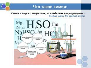 Что такое химия: Химия – наука о веществах, их свойствах и превращениях Учебн