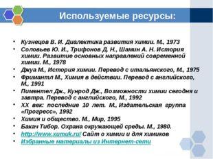Используемые ресурсы: Кузнецов В. И. Диалектика развития химии. М., 1973 Соло