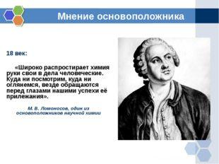 Мнение основоположника 18 век: «Широко распростирает химия руки свои в дела ч