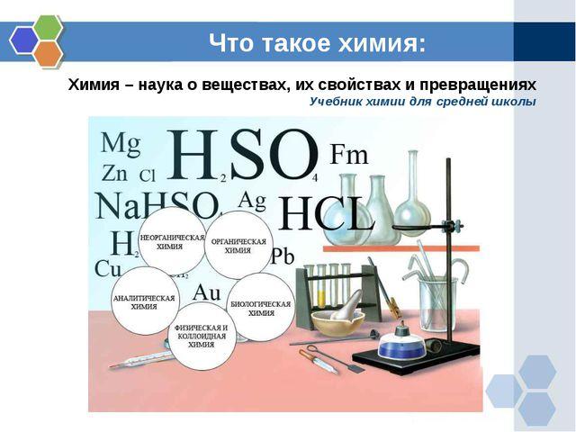 Что такое химия: Химия – наука о веществах, их свойствах и превращениях Учебн...