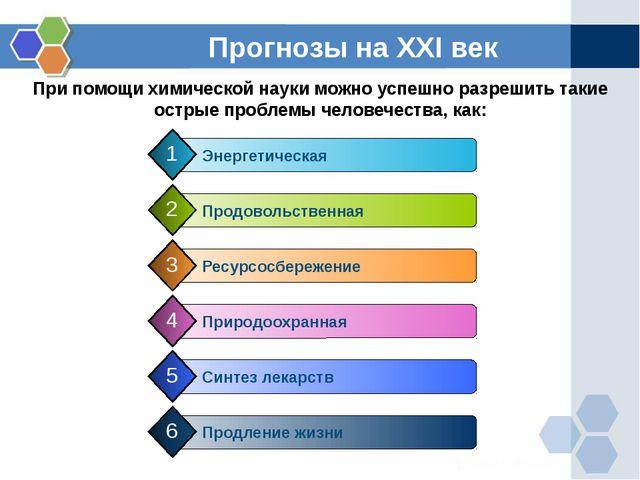Прогнозы на XXI век При помощи химической науки можно успешно разрешить такие...