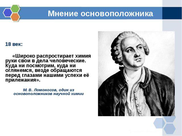 Мнение основоположника 18 век: «Широко распростирает химия руки свои в дела ч...