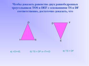 Чтобы доказать равенство двух равнобедренных треугольников TOS и DEF с основ