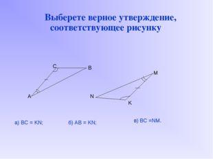 Выберете верное утверждение, соответствующее рисунку A B C M K N а) BC = KN;