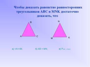 Чтобы доказать равенство равносторонних треугольников ABC и MNK достаточно д