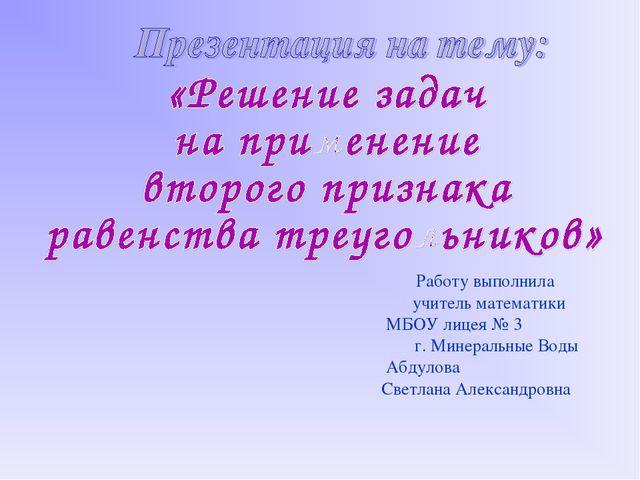 Работу выполнила учитель математики МБОУ лицея № 3 г. Минеральные Воды Абдуло...