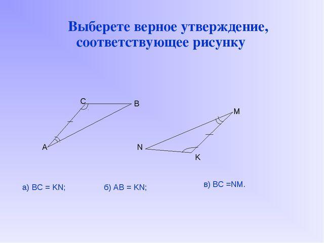 Выберете верное утверждение, соответствующее рисунку A B C M K N а) BC = KN;...