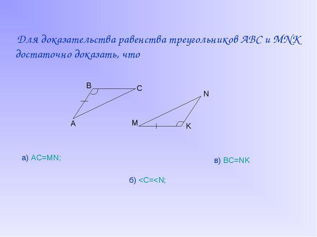 Для доказательства равенства треугольников ABC и MNK достаточно доказать, чт...