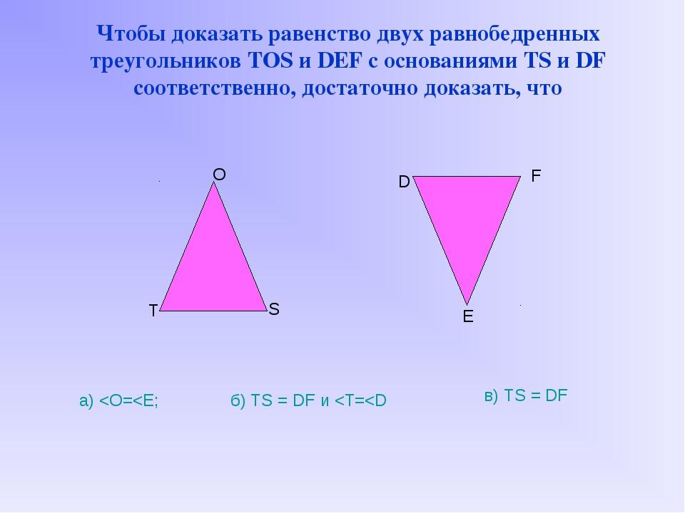 Чтобы доказать равенство двух равнобедренных треугольников TOS и DEF с основ...