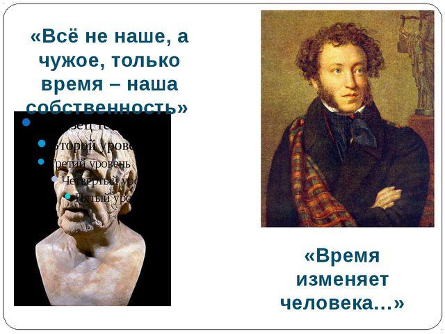 «Всё не наше, а чужое, только время – наша собственность» «Время изменяет че...