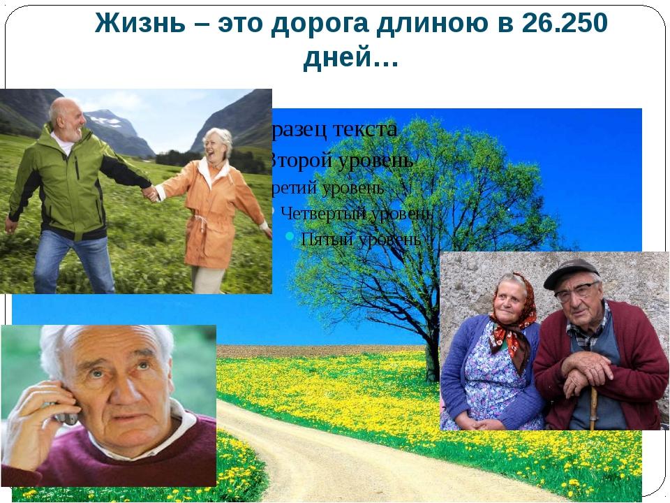 Жизнь – это дорога длиною в 26.250 дней…