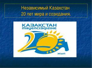 Независимый Казахстан 20 лет мира и созидания.