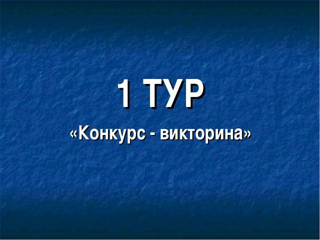 1 ТУР «Конкурс - викторина»