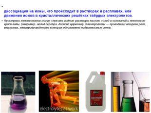 Электроли́т— вещество, которое проводит электрический ток вследствие диссоци