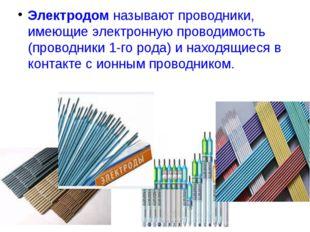 Электродом называют проводники, имеющие электронную проводимость (проводники