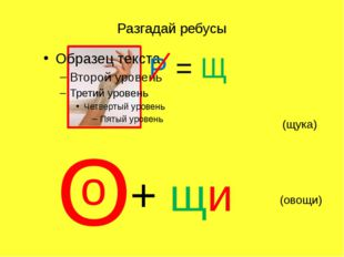 Разгадай ребусы Р = Щ О о + щи (щука) (овощи)