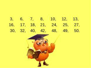 3, 6, 7, 8, 10, 12, 13, 16, 17, 18, 21, 24, 25, 27, 30, 32, 40, 42, 48, 49,