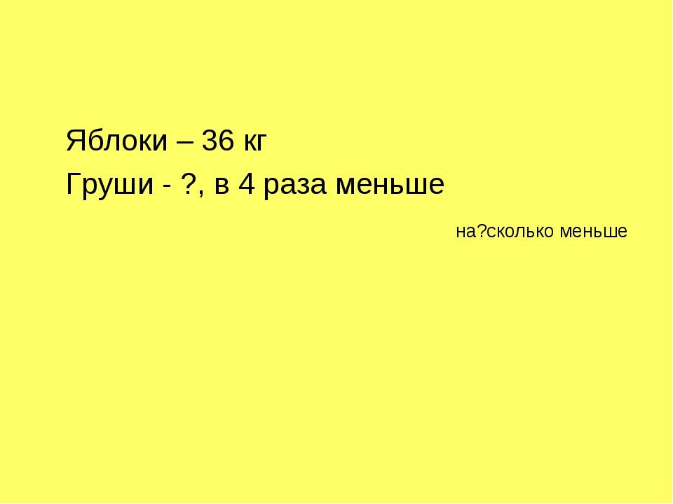 Яблоки – 36 кг Груши - ?, в 4 раза меньше на?сколько меньше
