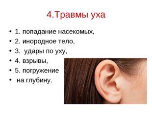 4.Травмы уха 1. попадание насекомых, 2. инородное тело, 3. удары по уху, 4. в