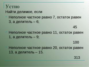 Устно Найти делимое, если Неполное частное равно 7, остаток равен 3, а делите