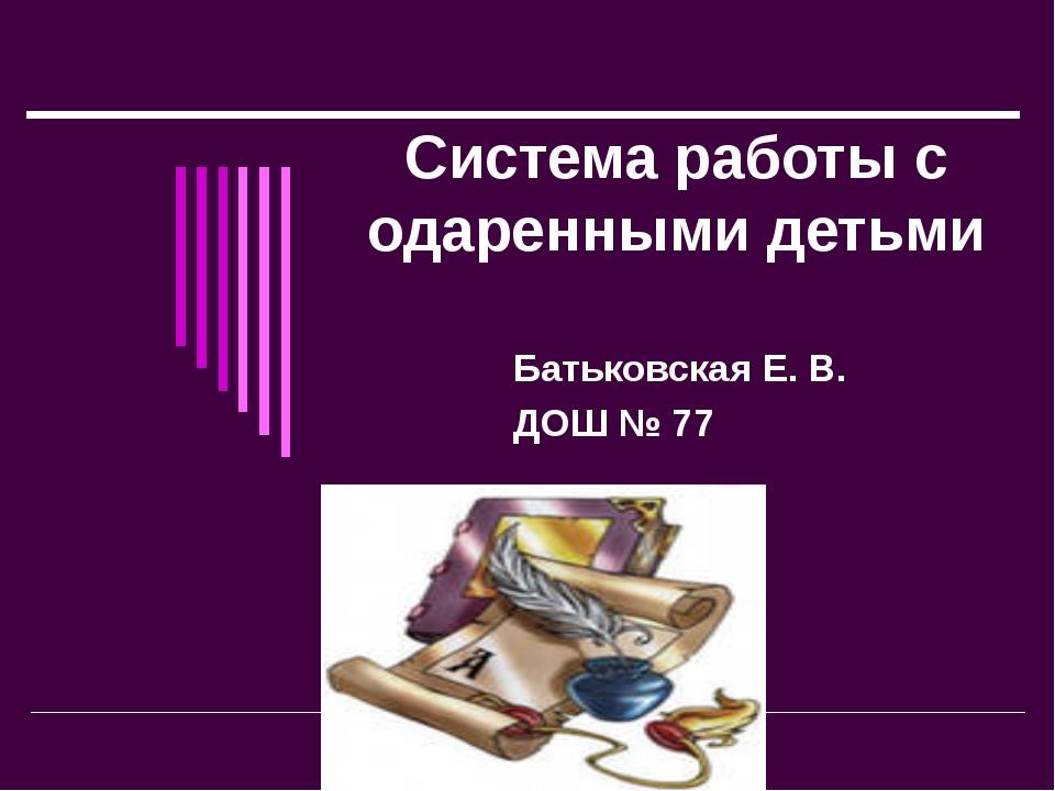 Система работы с одаренными детьми Батьковская Е. В. ДОШ № 77 Prezentacii.com