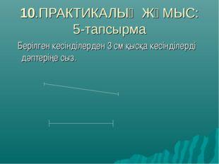 10.ПРАКТИКАЛЫҚ ЖҰМЫС: 5-тапсырма Берілген кесінділерден 3 см қысқа кесінділер