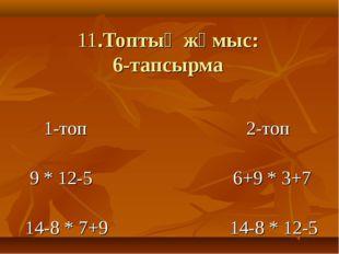 11.Топтық жұмыс: 6-тапсырма 1-топ 2-топ 9 * 12-5 6+9 * 3+7 14-8 * 7+9 14-8 *