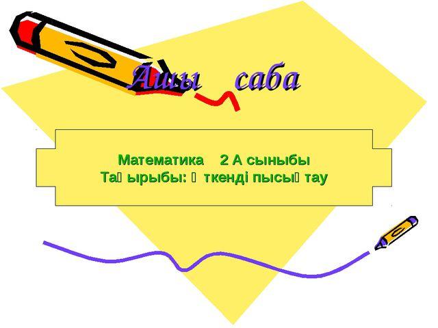 Ашық сабақ Математика 2 А сыныбы Тақырыбы: Өткенді пысықтау