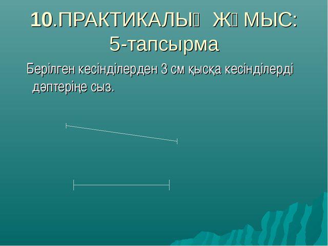 10.ПРАКТИКАЛЫҚ ЖҰМЫС: 5-тапсырма Берілген кесінділерден 3 см қысқа кесінділер...