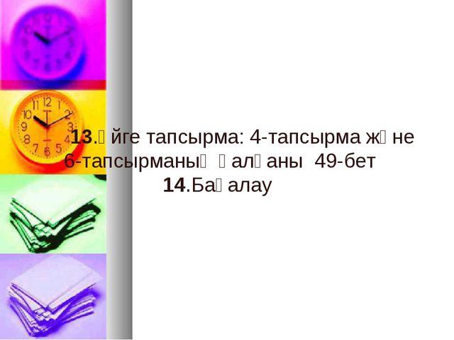 13.Үйге тапсырма: 4-тапсырма және 6-тапсырманың қалғаны 49-бет 14.Бағалау