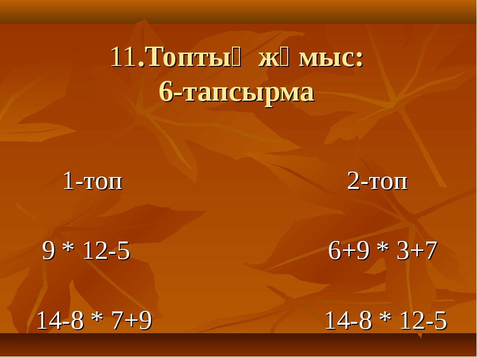 11.Топтық жұмыс: 6-тапсырма 1-топ 2-топ 9 * 12-5 6+9 * 3+7 14-8 * 7+9 14-8 *...