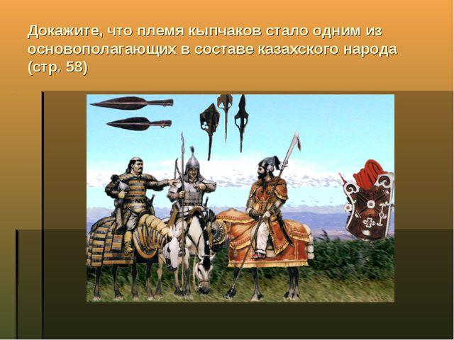 Докажите, что племя кыпчаков стало одним из основополагающих в составе казахс...
