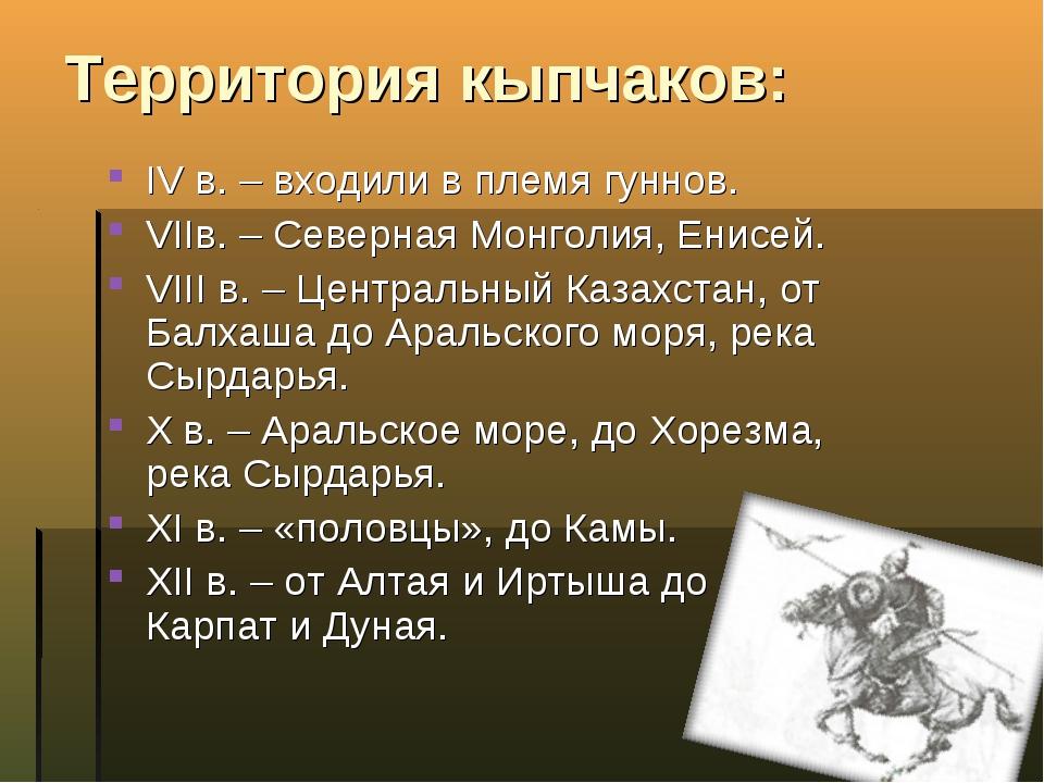 Территория кыпчаков: IV в. – входили в племя гуннов. VIIв. – Северная Монголи...