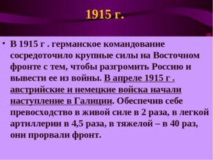 1915 г. В 1915 г . германское командование сосредоточило крупные силы на Вост
