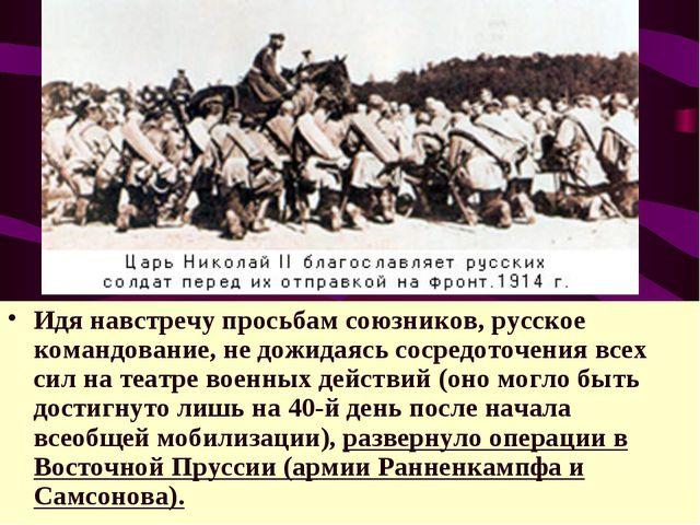 Идя навстречу просьбам союзников, русское командование, не дожидаясь сосредот...