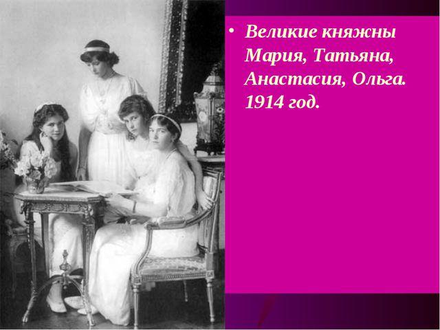 Великие княжны Мария, Татьяна, Анастасия, Ольга. 1914 год.