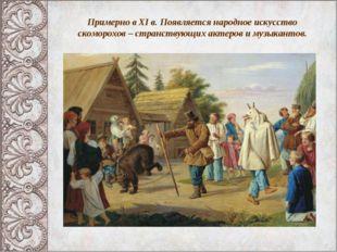 Примерно в XI в. Появляется народное искусство скоморохов – странствующих акт