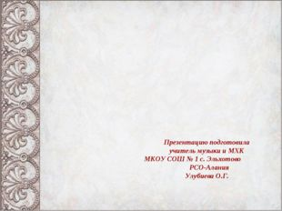 Презентацию подготовила учитель музыки и МХК МКОУ СОШ № 1 с. Эльхотово РСО-Ал