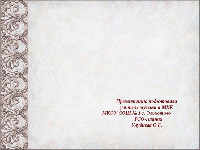 Презентацию подготовила учитель музыки и МХК МКОУ СОШ № 1 с. Эльхотово РСО-Ал...