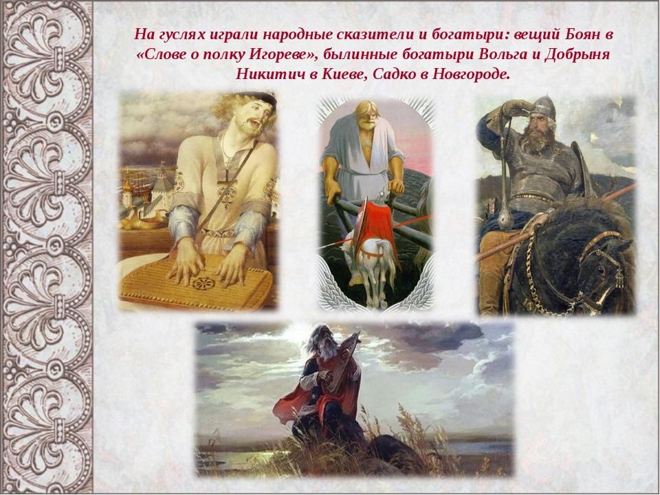 На гуслях играли народные сказители и богатыри: вещий Боян в «Слове о полку И...