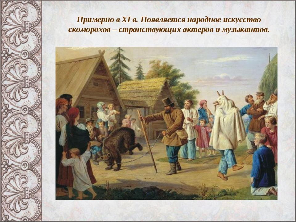 Примерно в XI в. Появляется народное искусство скоморохов – странствующих акт...