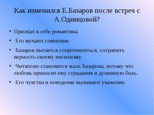 Как изменился Е.Базаров после встреч с А.Одинцовой? Признал в себе романтика.