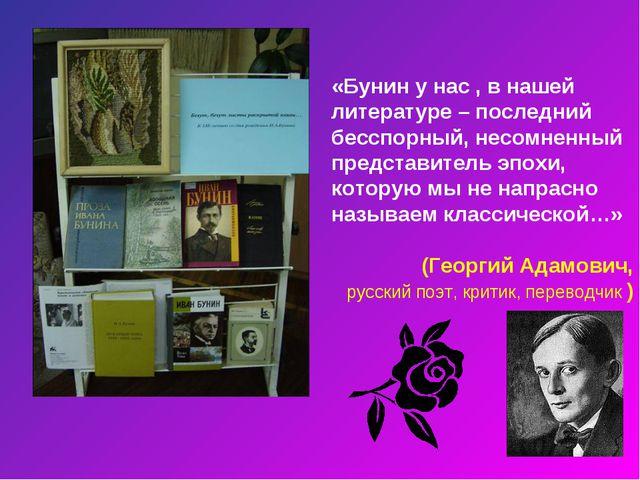 «Бунин у нас , в нашей литературе – последний бесспорный, несомненный предста...