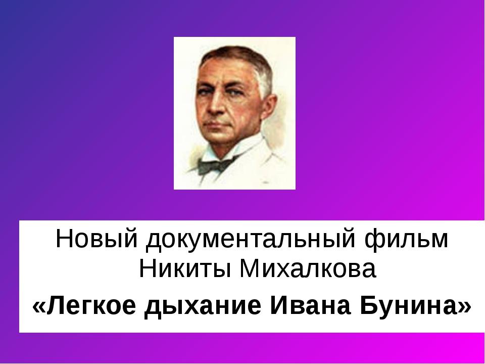 Новый документальный фильм Никиты Михалкова «Легкое дыхание Ивана Бунина»