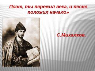 Поэт, ты пережил века, и песне положил начало» С.Михалков.
