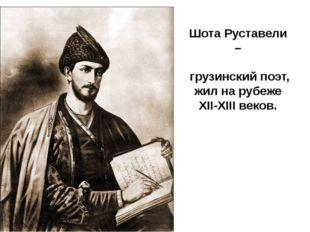 Шота Руставели – грузинский поэт, жил на рубеже XII-XIII веков.