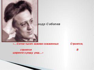Поэт поэт Александр Соболев «…Сотни тысяч заживо сожженных Строятся, строятся