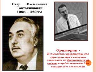 Отар Васильевич Тактакишвили (1924 – 1989гг.) Оратория - Музыкальноепроизвед
