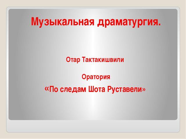 Музыкальная драматургия. Отар Тактакишвили Оратория «По следам Шота Руставели»