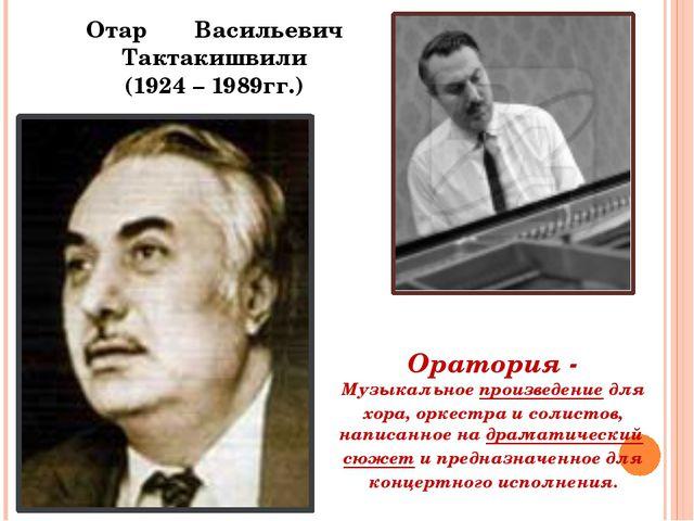 Отар Васильевич Тактакишвили (1924 – 1989гг.) Оратория - Музыкальноепроизвед...
